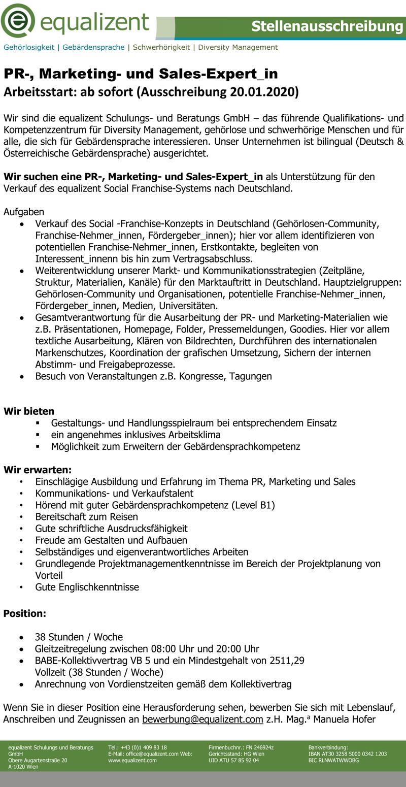 PR-, Marketing- und Sales-Expertjn Arbeitsstart: ab sofort (Ausschreibung 20.01.2020) Wir sind die equalizent Schulungs- und Beratungs GmbH - das führende Qualifications- und Kompetenzzentrum für Diversity Management, gehörlose und schwerhörige Menschen und für alle, die sich für Gebärdensprache interessieren. Unser Unternehmen ist bilingual (Deutsch & Österreichische Gebärdensprache) ausgerichtet. Wir suchen eine PR-, Marketing- und Sales-Expert_in als Unterstützung für den Verkauf des equalizent Social Franchise-Systems nach Deutschland. Aufgaben • Verkauf des Social -Franchise-Konzepts in Deutschland (Gehörlosen-Community, Franchise-Nehmerjnnen, Fördergeberjnnen); hier vor allem identifizieren von potentiellen Franchise-Nehmerjnnen, Erstkontakte, begleiten von Interessentjnnenn bis hin zum Vertragsabschluss. • Weiterentwicklung unserer Markt- und Kommunikationsstrategien (Zeitpläne, Struktur, Materialien, Kanäle) für den Marktauftritt in Deutschland. Hauptzielgruppen: Gehörlosen-Community und Organisationen, potentielle Franchise-Nehmerjnnen, Fördergeberjnnen, Medien, Universitäten. • Gesamtverantwortung für die Ausarbeitung der PR- und Marketing-Materialien wie z.B. Präsentationen, Homepage, Folder, Pressemeldungen, Goodies. Hier vor allem textliche Ausarbeitung, Klären von Bildrechten, Durchführen des internationalen Markenschutzes, Koordination der grafischen Umsetzung, Sichern der internen Abstimm- und Freigabeprozesse. • Besuch von Veranstaltungen z.B. Kongresse, Tagungen Wir bieten Gestaltungs- und Handlungsspielraum bei entsprechendem Einsatz ein angenehmes inklusives Arbeitsklima Möglichkeit zum Erweitern der Gebärdensprachkompetenz Wir erwarten: • Einschlägige Ausbildung und Erfahrung im Thema PR, Marketing und Sales • Kommunikations- und Verkaufstalent • Hörend mit guter Gebärdensprachkompetenz (Level Bl) • Bereitschaft zum Reisen • Gute schriftliche Ausdrucksfähigkeit • Freude am Gestalten und Aufbauen • Selbständiges und eigenverantwortliches Arbeiten