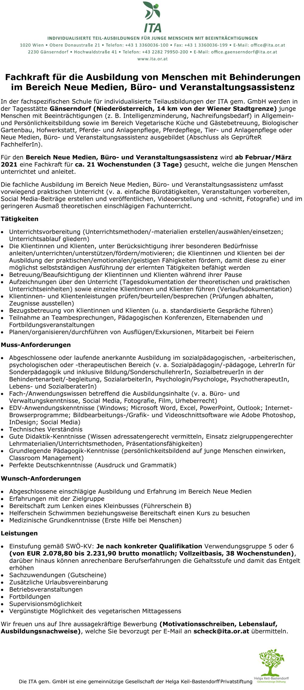 Fachkraft für die Ausbildung von Menschen mit Behinderungen im Bereich Neue Medien, Büro- und Veranstaltungsassistenz In der fachspezifischen Schule für individualisierte Teilausbildungen der ITA gern. GmbH werden in der Tagesstätte Gänserndorf (Niederösterreich, 14 km von der Wiener Stadtgrenze) junge Menschen mit Beeinträchtigungen (z. B. Intelligenzminderung, Nachreifungsbedarf) in Allgemeinund Persönlichkeitsbildung sowie im Bereich Vegetarische Küche und Gästebetreuung, Biologischer Gartenbau, Hofwerkstatt, Pferde- und Anlagenpflege, Pferdepflege, Tier- und Anlagenpflege oder Neue Medien, Büro- und Veranstaltungsassistenz ausgebildet (Abschluss als GeprüfteR Fachhelferln). Für den Bereich Neue Medien, Büro- und Veranstaltungsassistenz wird ab Februar/März 2021 eine Fachkraft für ca. 21 Wochenstunden (3 Tage) gesucht, welche die jungen Menschen unterrichtet und anleitet. Die fachliche Ausbildung im Bereich Neue Medien, Büro- und Veranstaltungsassistenz umfasst vorwiegend praktischen Unterricht (v. a. einfache Bürotätigkeiten, Veranstaltungen vorbereiten, Social Media-Beiträge erstellen und veröffentlichen, Videoerstellung und -schnitt, Fotografie) und im geringeren Ausmaß theoretischen einschlägigen Fachunterricht. Tätigkeiten • Unterrichtsvorbereitung (Unterrichtsmethoden/-materialien erstellen/auswählen/einsetzen; Unterrichtsablauf gliedern) • Die Klientinnen und Klienten, unter Berücksichtigung ihrer besonderen Bedürfnisse anleiten/unterrichten/unterstützen/fördern/motivieren; die Klientinnen und Klienten bei der Ausbildung der praktischen/emotionalen/geistigen Fähigkeiten fördern, damit diese zu einer möglichst selbstständigen Ausführung der erlernten Tätigkeiten befähigt werden • Betreuung/Beaufsichtigung der Klientinnen und Klienten während ihrer Pause • Aufzeichnungen über den Unterricht (Tagesdokumentation der theoretischen und praktischen Unterrichtseinheiten) sowie einzelne Klientinnen und Klienten führen (Verlaufsdokumentation) • Klientinnen- und Klie