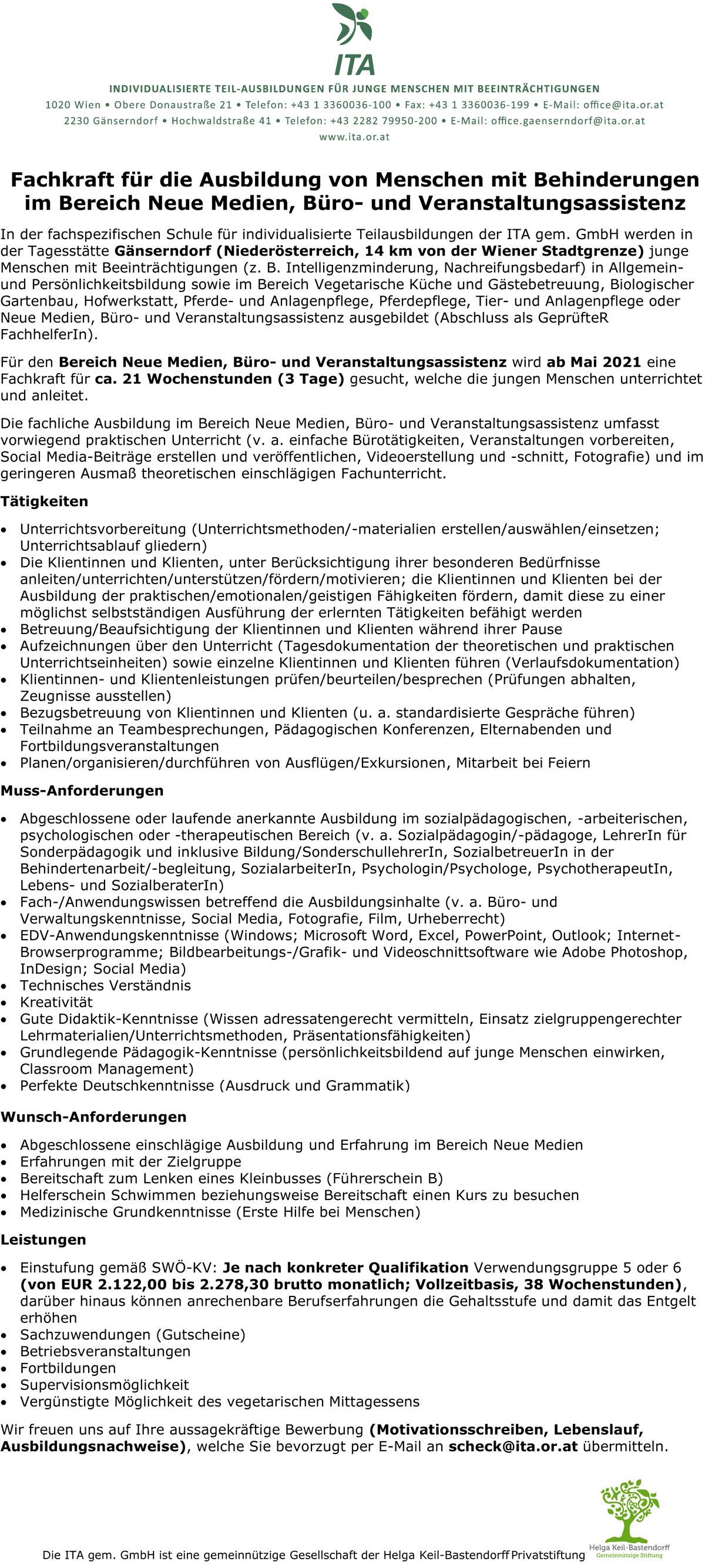 In der fachspezifischen Schule für individualisierte Teilausbildungen der ITA gern. GmbH werden in der Tagesstätte Gänserndorf (Niederösterreich, 14 km von der Wiener Stadtgrenze) junge Menschen mit Beeinträchtigungen (z. B. Intelligenzminderung, Nachreifungsbedarf) in Allgemeinund Persönlichkeitsbildung sowie im Bereich Vegetarische Küche und Gästebetreuung, Biologischer Gartenbau, Hofwerkstatt, Pferde- und Anlagenpflege, Pferdepflege, Tier- und Anlagenpflege oder Neue Medien, Büro- und Veranstaltungsassistenz ausgebildet (Abschluss als GeprüfteR Fachhelferln). Für den Bereich Neue Medien, Büro- und Veranstaltungsassistenz wird ab Mai 2021 eine Fachkraft für ca. 21 Wochenstunden (3 Tage) gesucht, welche die jungen Menschen unterrichtet und anleitet. Die fachliche Ausbildung im Bereich Neue Medien, Büro- und Veranstaltungsassistenz umfasst vorwiegend praktischen Unterricht (v. a. einfache Bürotätigkeiten, Veranstaltungen vorbereiten, Social Media-Beiträge erstellen und veröffentlichen, Videoerstellung und -schnitt, Fotografie) und im geringeren Ausmaß theoretischen einschlägigen Fachunterricht. Tätigkeiten • Unterrichtsvorbereitung (Unterrichtsmethoden/-materialien erstellen/auswählen/einsetzen; Unterrichtsablauf gliedern) • Die Klientinnen und Klienten, unter Berücksichtigung ihrer besonderen Bedürfnisse anleiten/unterrichten/unterstützen/fördern/motivieren; die Klientinnen und Klienten bei der Ausbildung der praktischen/emotionalen/geistigen Fähigkeiten fördern, damit diese zu einer möglichst selbstständigen Ausführung der erlernten Tätigkeiten befähigt werden • Betreuung/Beaufsichtigung der Klientinnen und Klienten während ihrer Pause • Aufzeichnungen über den Unterricht (Tagesdokumentation der theoretischen und praktischen Unterrichtseinheiten) sowie einzelne Klientinnen und Klienten führen (Verlaufsdokumentation) • Klientinnen- und Klientenleistungen prüfen/beurteilen/besprechen (Prüfungen abhalten, Zeugnisse ausstellen) • Bezugsbetreuung von Klientinnen und Kl