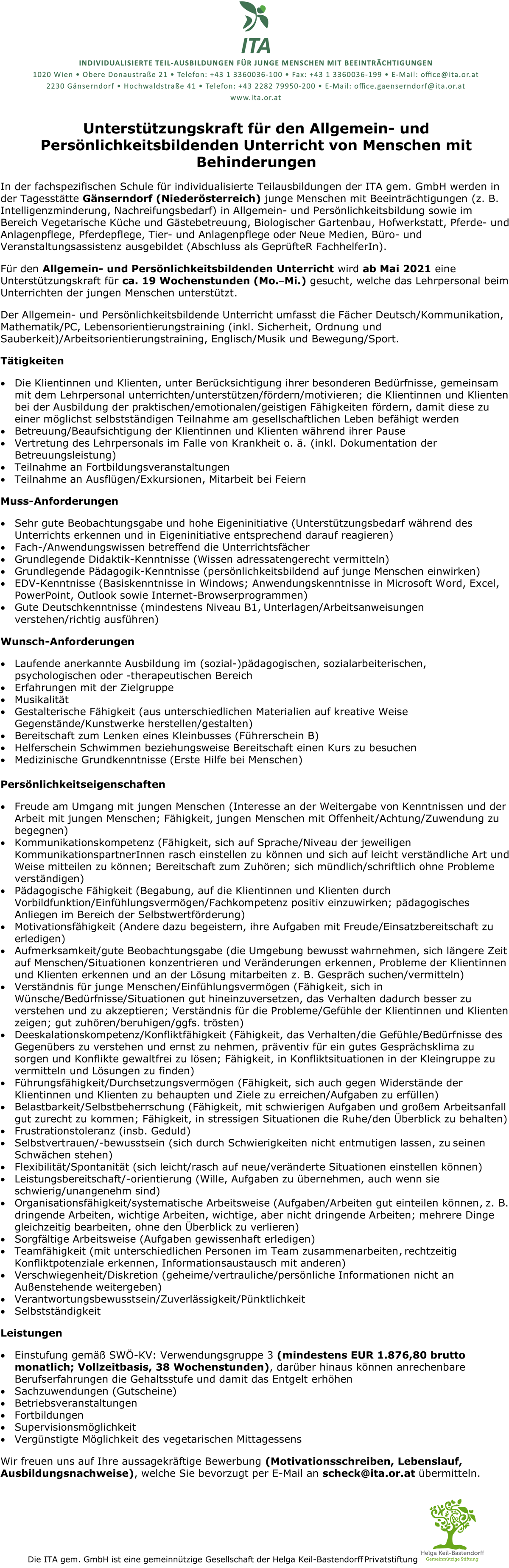In der fachspezifischen Schule für individualisierte Teilausbildungen der ITA gern. GmbH werden in der Tagesstätte Gänserndorf (Niederösterreich) junge Menschen mit Beeinträchtigungen (z. B. Intelligenzminderung, Nachreifungsbedarf) in Allgemein- und Persönlichkeitsbildung sowie im Bereich Vegetarische Küche und Gästebetreuung, Biologischer Gartenbau, Hofwerkstatt, Pferde- und Anlagenpflege, Pferdepflege, Tier- und Anlagenpflege oder Neue Medien, Büro- und Veranstaltungsassistenz ausgebildet (Abschluss als GeprüfteR Fachhelferln). Für den Allgemein- und Persönlichkeitsbildenden Unterricht wird ab Mai 2021 eine Unterstützungskraft für ca. 19 Wochenstunden (Mo.-Mi.) gesucht, welche das Lehrpersonal beim Unterrichten der jungen Menschen unterstützt. Der Allgemein- und Persönlichkeitsbildende Unterricht umfasst die Fächer Deutsch/Kommunikation, Mathematik/PC, Lebensorientierungstraining (inkl. Sicherheit, Ordnung und Sauberkeit)/Arbeitsorientierungstraining, Englisch/Musik und Bewegung/Sport. Tätigkeiten • Die Klientinnen und Klienten, unter Berücksichtigung ihrer besonderen Bedürfnisse, gemeinsam mit dem Lehrpersonal unterrichten/unterstützen/fördern/motivieren; die Klientinnen und Klienten bei der Ausbildung der praktischen/emotionalen/geistigen Fähigkeiten fördern, damit diese zu einer möglichst selbstständigen Teilnahme am gesellschaftlichen Leben befähigt werden • Betreuung/Beaufsichtigung der Klientinnen und Klienten während ihrer Pause • Vertretung des Lehrpersonals im Falle von Krankheit o. ä. (inkl. Dokumentation der Betreuungsleistung) • Teilnahme an Fortbildungsveranstaltungen • Teilnahme an Ausflügen/Exkursionen, Mitarbeit bei Feiern Muss-Anforderungen • Sehr gute Beobachtungsgabe und hohe Eigeninitiative (Unterstützungsbedarf während des Unterrichts erkennen und in Eigeninitiative entsprechend darauf reagieren) • Fach-/Anwendungswissen betreffend die Unterrichtsfächer • Grundlegende Didaktik-Kenntnisse (Wissen adressatengerecht vermitteln) • Grundlegende Pä