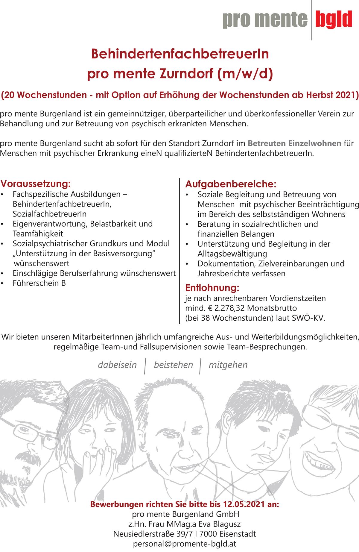 """pro mente Burgenland ist ein gemeinnütziger, überparteilicher und überkonfessioneller Verein zur Behandlung und zur Betreuung von psychisch erkrankten Menschen. pro mente Burgenland sucht ab sofort für den Standort Zurndorf im Betreuten Einzelwohnen für Menschen mit psychischer Erkrankung eineN qualifizierteN Behindertenfachbetreuerin. Voraussetzung: • Fachspezifische AusbildungenBehindertenfachbetreuerin, Sozialfachbetreuerln • Eigenverantwortung, Belastbarkeit und Teamfähigkeit • Sozialpsychiatrischer Grundkurs und Modul """"Unterstützung in der Basisversorgung"""" wünschenswert • Einschlägige Berufserfahrung wünschenswert • Führerschein B Aufgabenbereiche: • Soziale Begleitung und Betreuung von Menschen mit psychischer Beeinträchtigung im Bereich des selbstständigen Wohnens • Beratung in sozialrechtlichen und finanziellen Belangen • Unterstützung und Begleitung in der Alltagsbewältigung • Dokumentation, Zielvereinbarungen und Jahresberichte verfassen Entlohnung: je nach anrechenbaren Vordienstzeiten mind. € 2.278,32 Monatsbrutto (bei 38 Wochenstunden) laut SWÖ-KV. Wir bieten unseren Mitarbeiterinnen jährlich umfangreiche Aus- und Weiterbildungsmöglichkeiten, regelmäßige Team-und Fallsupervisionen sowie Team-Besprechungen."""
