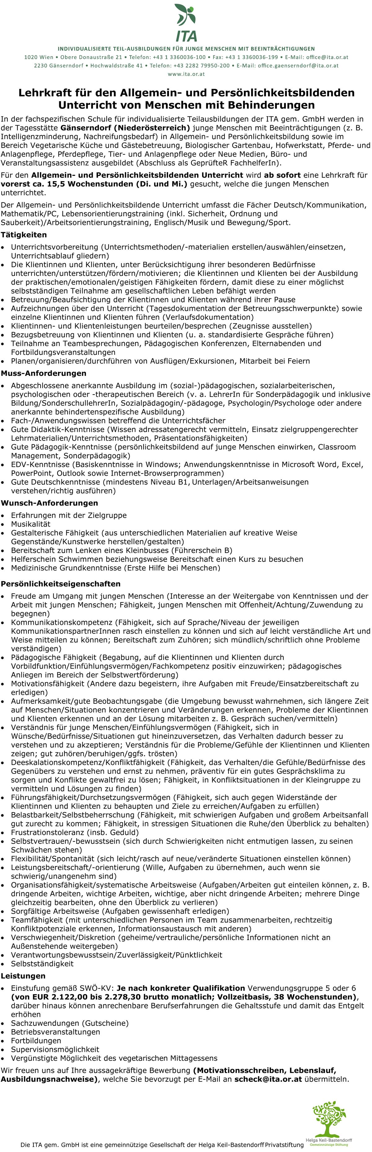 In der fachspezifischen Schule für individualisierte Teilausbildungen der ITA gern. GmbH werden in der Tagesstätte Gänserndorf (Niederösterreich) junge Menschen mit Beeinträchtigungen (z. B. Intelligenzminderung, Nachreifungsbedarf) in Allgemein- und Persönlichkeitsbildung sowie im Bereich Vegetarische Küche und Gästebetreuung, Biologischer Gartenbau, Hofwerkstatt, Pferde- und Anlagenpflege, Pferdepflege, Tier- und Anlagenpflege oder Neue Medien, Büro- und Veranstaltungsassistenz ausgebildet (Abschluss als GeprüfteR Fachhelferln). Für den Allgemein- und Persönlichkeitsbildenden Unterricht wird ab sofort eine Lehrkraft für vorerst ca. 15,5 Wochenstunden (Di. und Mi.) gesucht, welche die jungen Menschen unterrichtet. Der Allgemein- und Persönlichkeitsbildende Unterricht umfasst die Fächer Deutsch/Kommunikation, Mathematik/PC, Lebensorientierungstraining (inkl. Sicherheit, Ordnung und Sauberkeit)/Arbeitsorientierungstraining, Englisch/Musik und Bewegung/Sport. Tätigkeiten • Unterrichtsvorbereitung (Unterrichtsmethoden/-materialien erstellen/auswählen/einsetzen, Unterrichtsablauf gliedern) • Die Klientinnen und Klienten, unter Berücksichtigung ihrer besonderen Bedürfnisse unterrichten/unterstützen/fördern/motivieren; die Klientinnen und Klienten bei der Ausbildung der praktischen/emotionalen/geistigen Fähigkeiten fördern, damit diese zu einer möglichst selbstständigen Teilnahme am gesellschaftlichen Leben befähigt werden • Betreuung/Beaufsichtigung der Klientinnen und Klienten während ihrer Pause • Aufzeichnungen über den Unterricht (Tagesdokumentation der Betreuungsschwerpunkte) sowie einzelne Klientinnen und Klienten führen (Verlaufsdokumentation) • Klientinnen- und Klientenleistungen beurteilen/besprechen (Zeugnisse ausstellen) • Bezugsbetreuung von Klientinnen und Klienten (u. a. standardisierte Gespräche führen) • Teilnahme an Teambesprechungen, Pädagogischen Konferenzen, Elternabenden und Fortbildungsveranstaltungen • Planen/organisieren/durchführen von Ausflügen/
