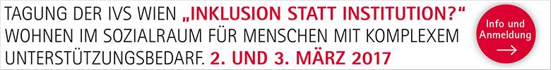 Die IVS Wien veranstaltet am 2. und 3. März 2017 in Wien eine Fachtagung zum Thema Inklusion statt Institution? Wohnen im Sozialraum für Menschen mit komplexem Unterstützungsbedarf. Mehr Infos: Hier klicken!