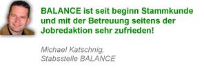 BALANCE ist seit beginn Stammkunde und mit der Betreuung seitens der Jobredaktion sehr zufrieden! Michael Katschnig, Stabsstelle BALANCE